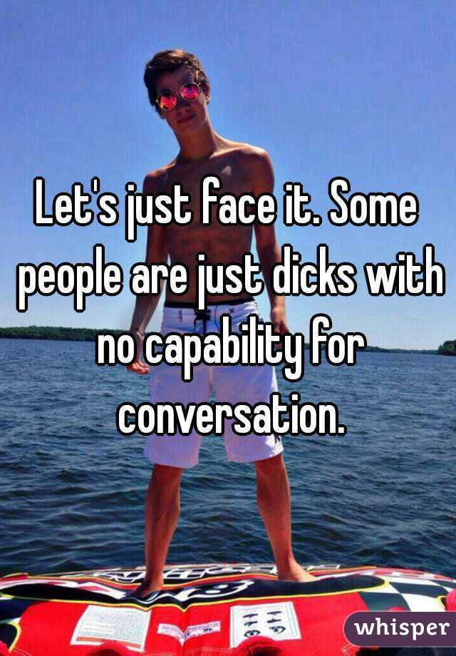 Let's just face it. Some people are just dicks with no capability for conversation.