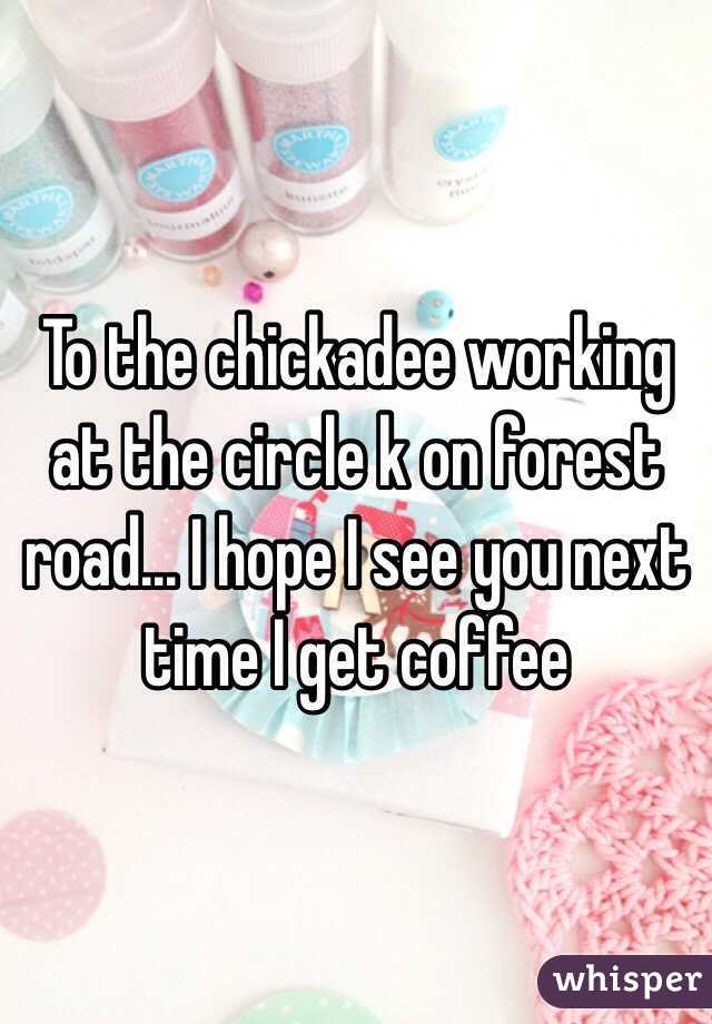 To the chickadee working at the circle k on forest road... I hope I see you next time I get coffee