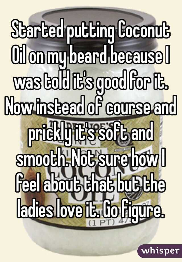 Started putting Coconut Oil on my beard because I was told it's good for it. Now instead of course and prickly it's soft and smooth. Not sure how I feel about that but the ladies love it. Go figure.