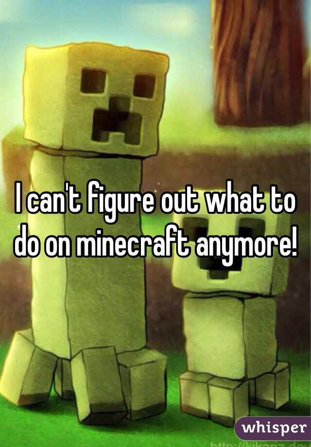 I can't figure out what to do on minecraft anymore!
