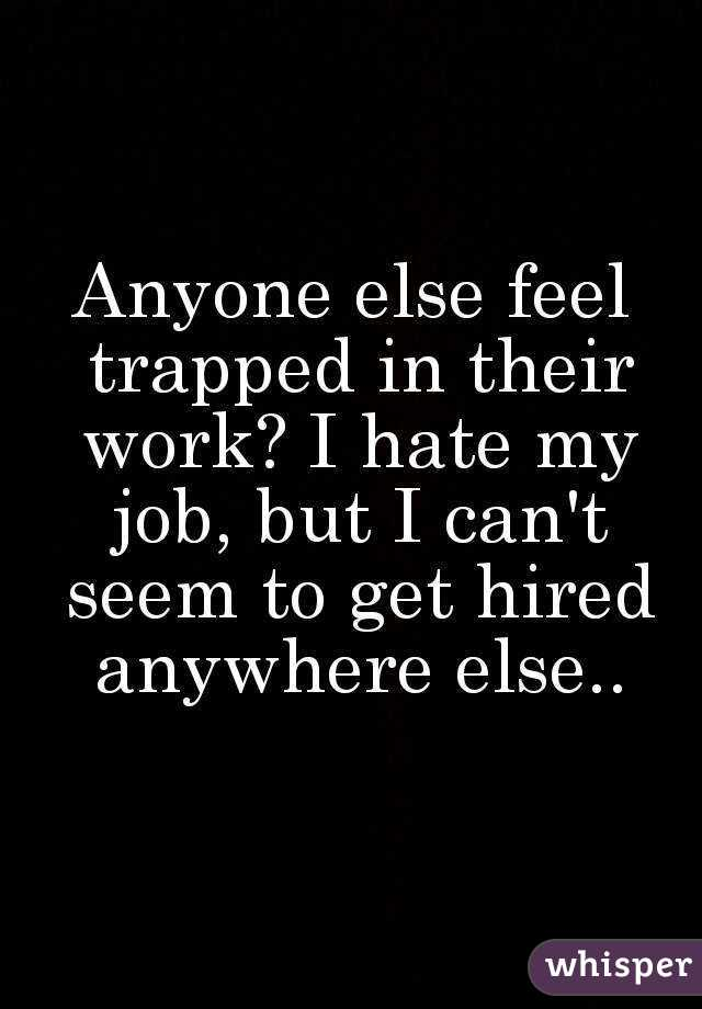 Anyone else feel trapped in their work? I hate my job, but I can't seem to get hired anywhere else..
