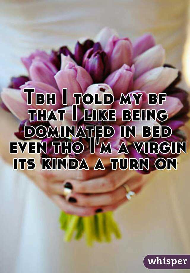 Tbh I told my bf that I like being dominated in bed even tho I'm a virgin its kinda a turn on