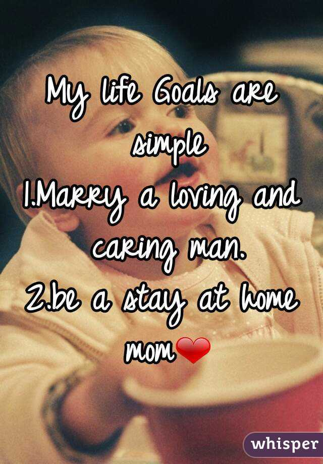 My life Goals are simple 1.Marry a loving and caring man. 2.be a stay at home mom❤