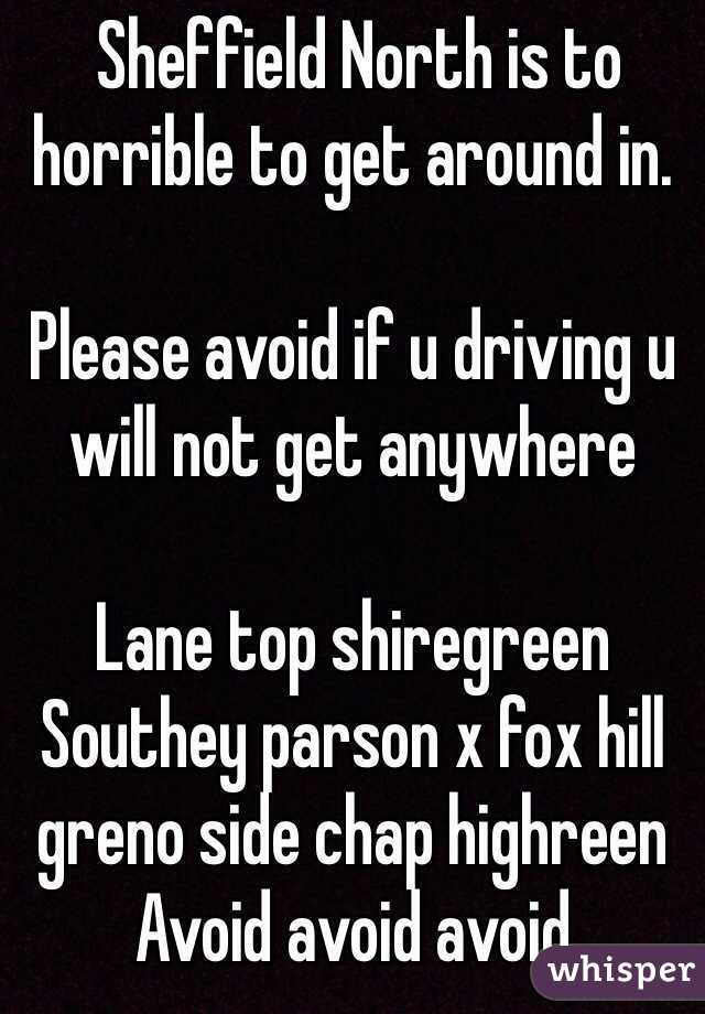 Sheffield North is to horrible to get around in.   Please avoid if u driving u will not get anywhere   Lane top shiregreen Southey parson x fox hill greno side chap highreen  Avoid avoid avoid