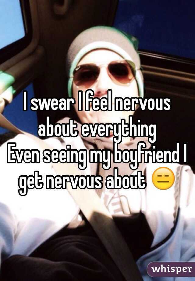 I swear I feel nervous about everything Even seeing my boyfriend I get nervous about 😑