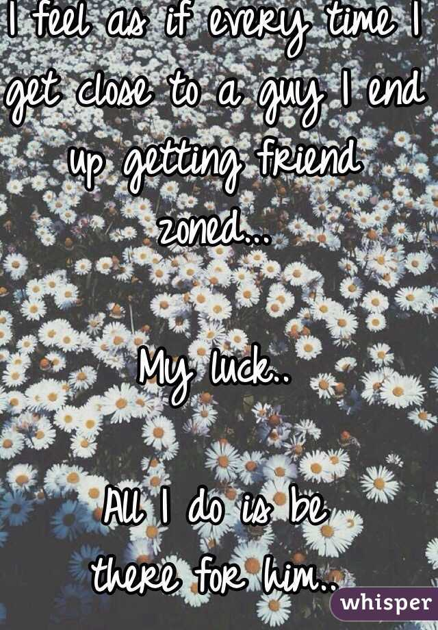 I feel as if every time I get close to a guy I end up getting friend zoned...  My luck..  All I do is be  there for him..