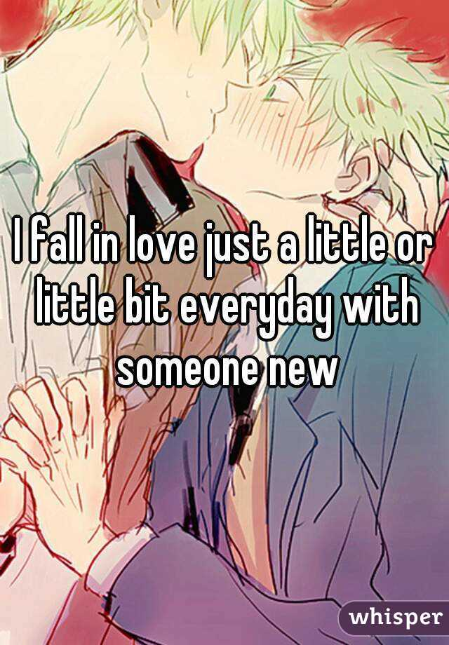 I fall in love just a little or little bit everyday with someone new
