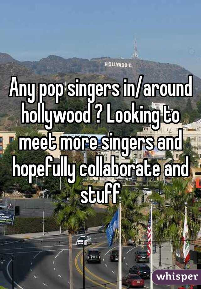 Any pop singers in/around hollywood ? Looking to meet more singers and hopefully collaborate and stuff