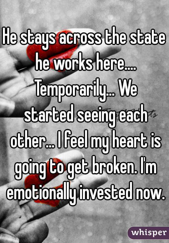 He stays across the state he works here.... Temporarily... We started seeing each other... I feel my heart is going to get broken. I'm emotionally invested now.