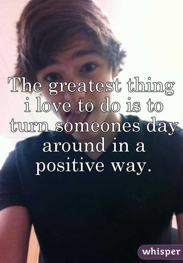 The greatest thing i love to do is to turn someones day around in a positive way.