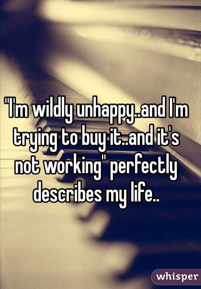 """I'm wildly unhappy..and I'm trying to buy it..and it's not working"" perfectly describes my life.."