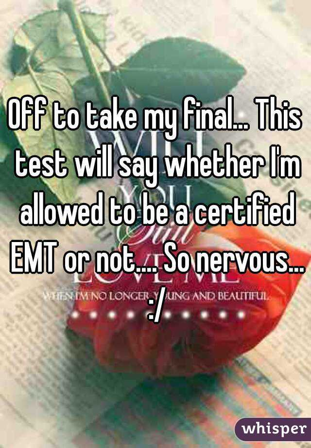 Off to take my final... This test will say whether I'm allowed to be a certified EMT or not.... So nervous... :/