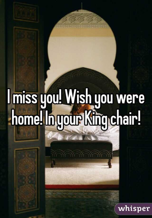 I miss you! Wish you were home! In your King chair!