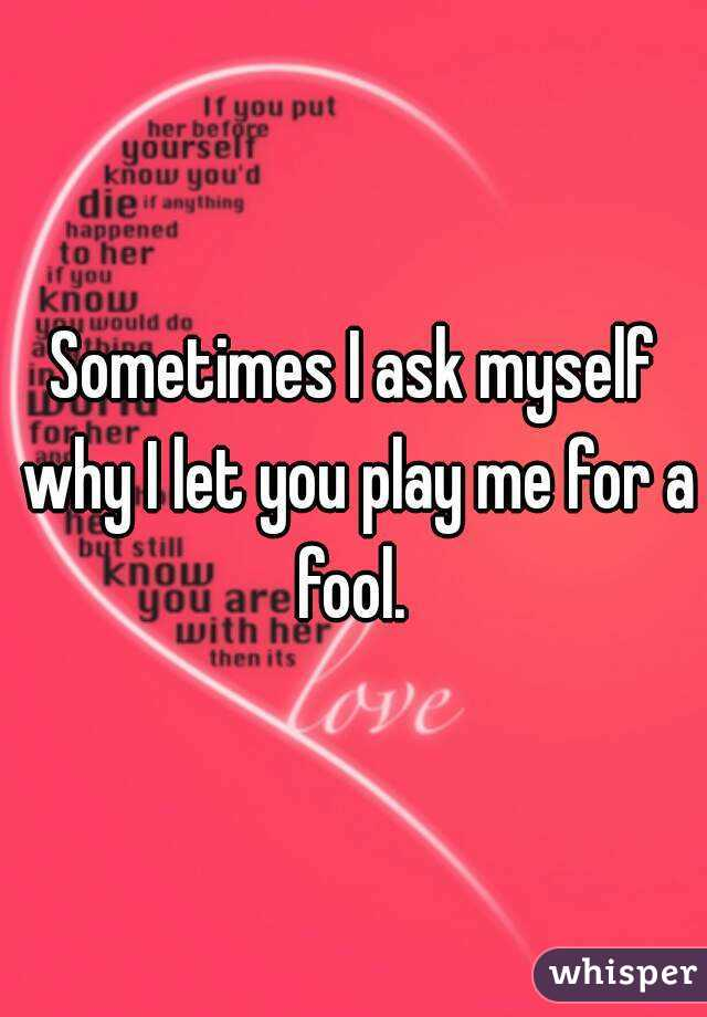 Sometimes I ask myself why I let you play me for a fool.