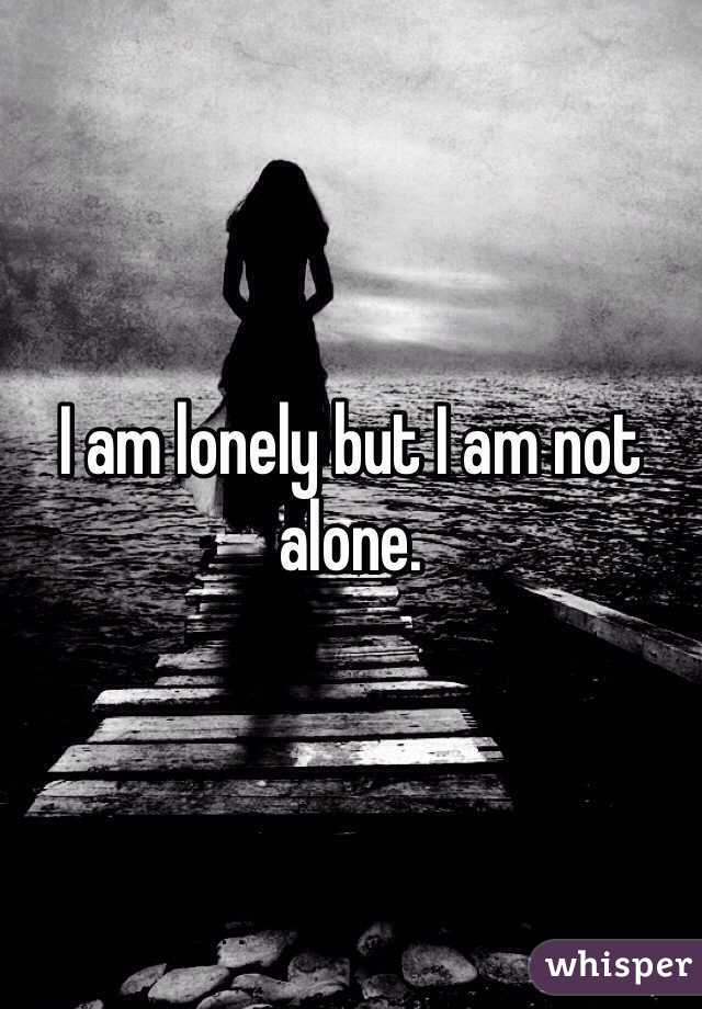 I am lonely but I am not alone.
