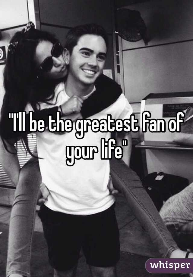 """I'll be the greatest fan of your life"""