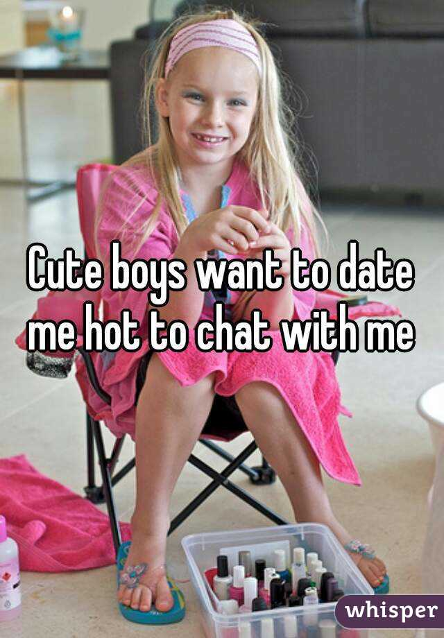 Cute boys want to date me hot to chat with me