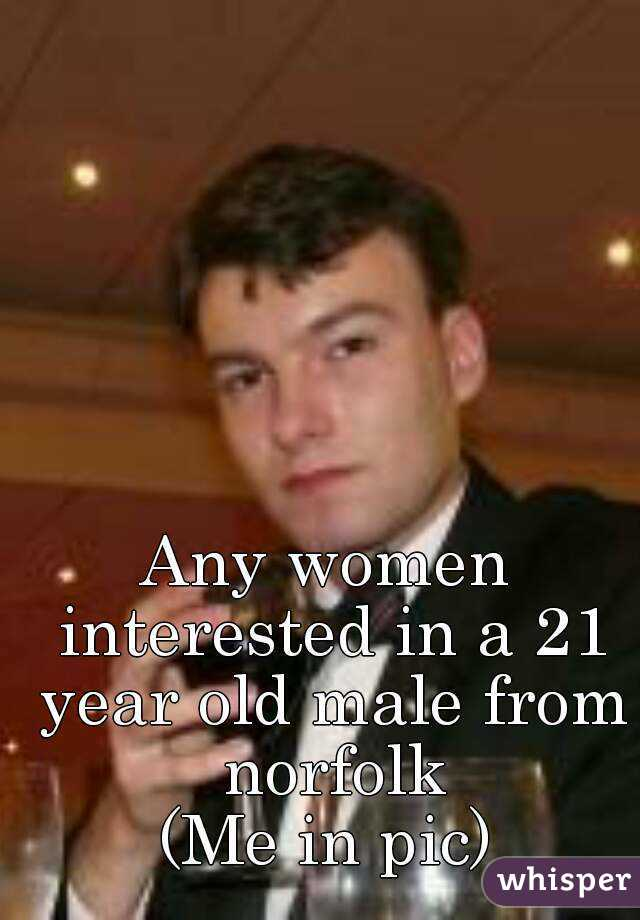 Any women interested in a 21 year old male from norfolk (Me in pic)
