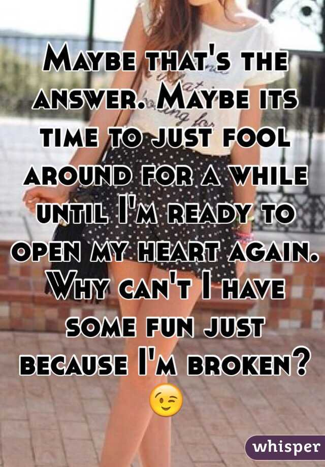 Maybe that's the answer. Maybe its time to just fool around for a while until I'm ready to open my heart again. Why can't I have some fun just because I'm broken? 😉