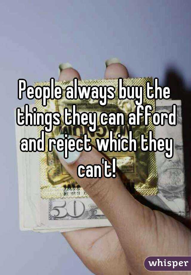 People always buy the things they can afford and reject which they can't!