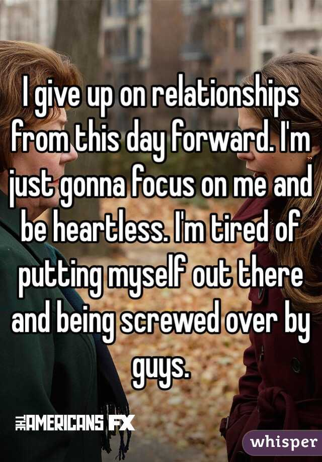 I give up on relationships from this day forward. I'm just gonna focus on me and be heartless. I'm tired of putting myself out there and being screwed over by guys.