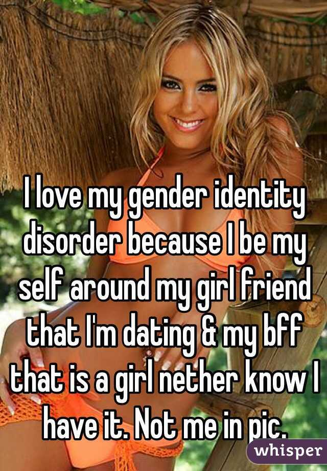 I love my gender identity disorder because I be my self around my girl friend that I'm dating & my bff that is a girl nether know I have it. Not me in pic.