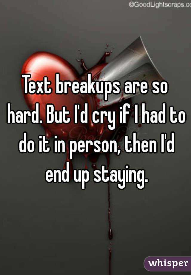 Text breakups are so hard. But I'd cry if I had to do it in person, then I'd end up staying.