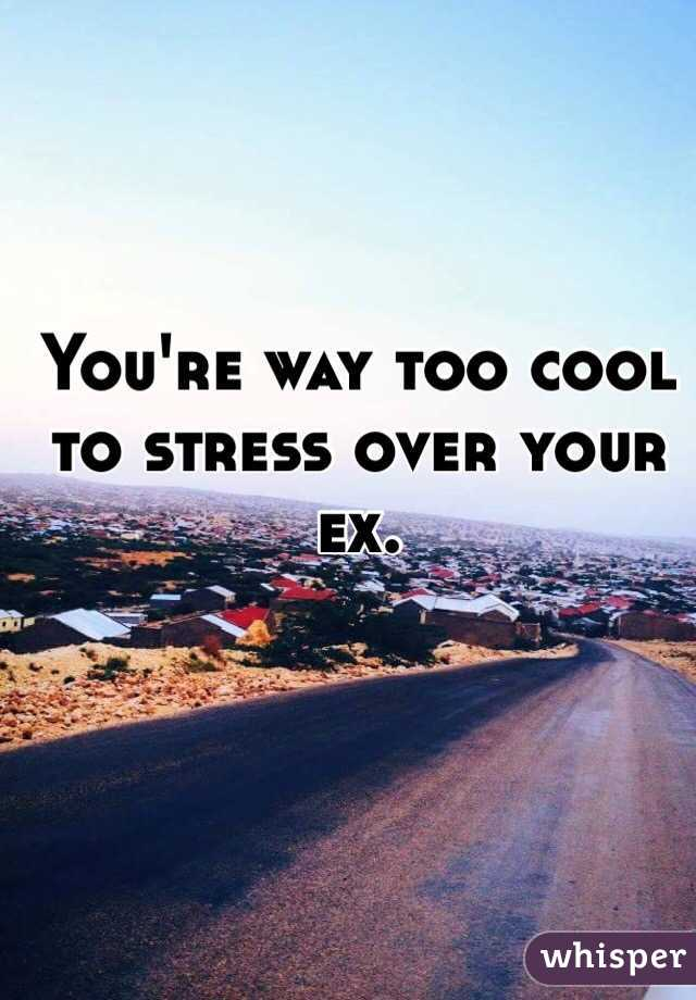 You're way too cool to stress over your ex.
