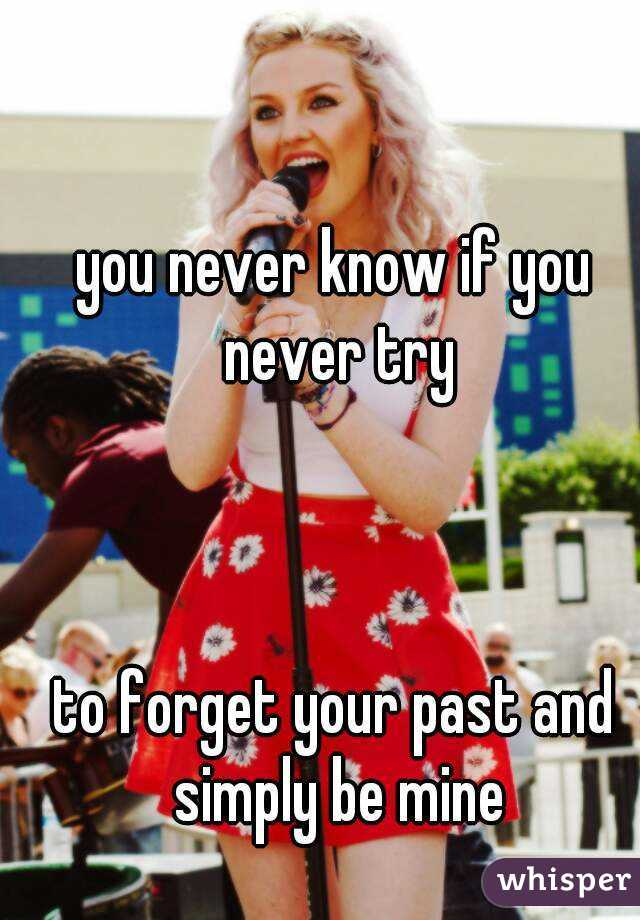you never know if you never try    to forget your past and simply be mine