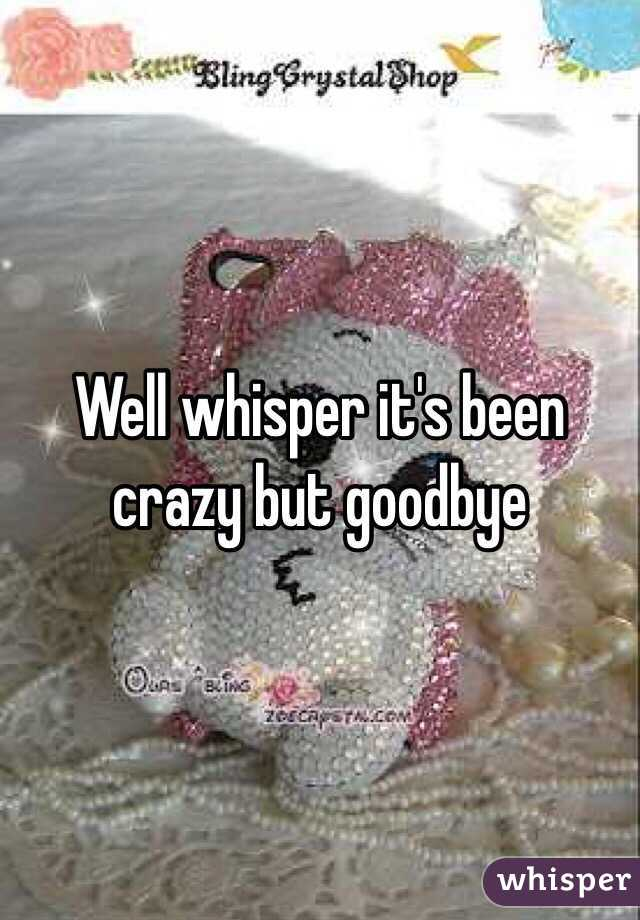 Well whisper it's been crazy but goodbye