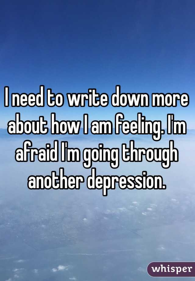 I need to write down more about how I am feeling. I'm afraid I'm going through another depression.