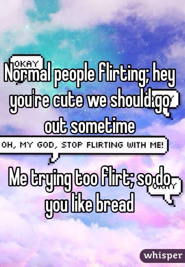 Normal people flirting; hey you're cute we should go out sometime   Me trying too flirt; so do you like bread