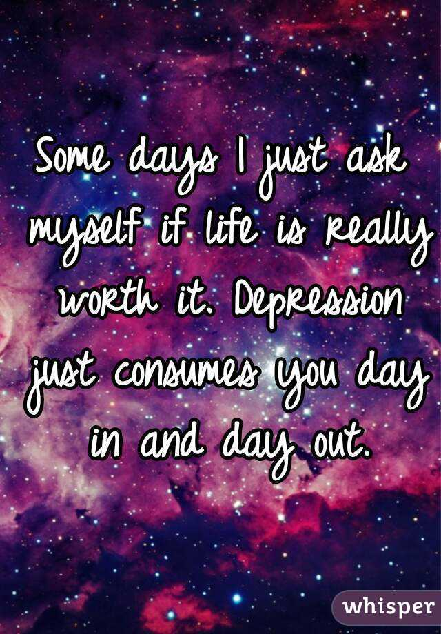 Some days I just ask myself if life is really worth it. Depression just consumes you day in and day out.