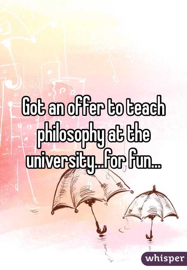 Got an offer to teach philosophy at the university...for fun...