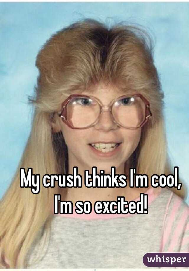 My crush thinks I'm cool, I'm so excited!