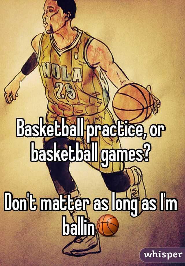 Basketball practice, or basketball games?  Don't matter as long as I'm ballin🏀