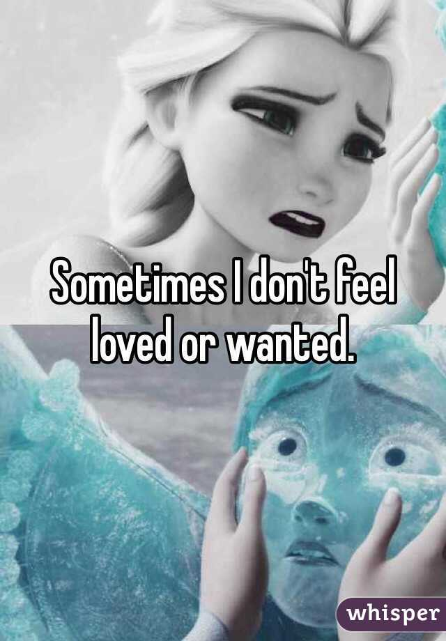 Sometimes I don't feel loved or wanted.