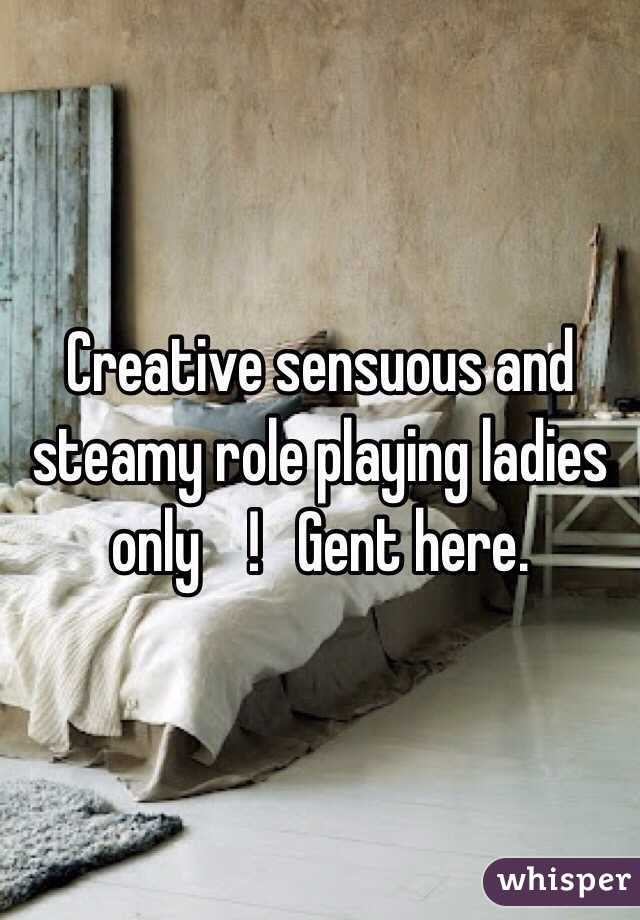 Creative sensuous and steamy role playing ladies only    !   Gent here.