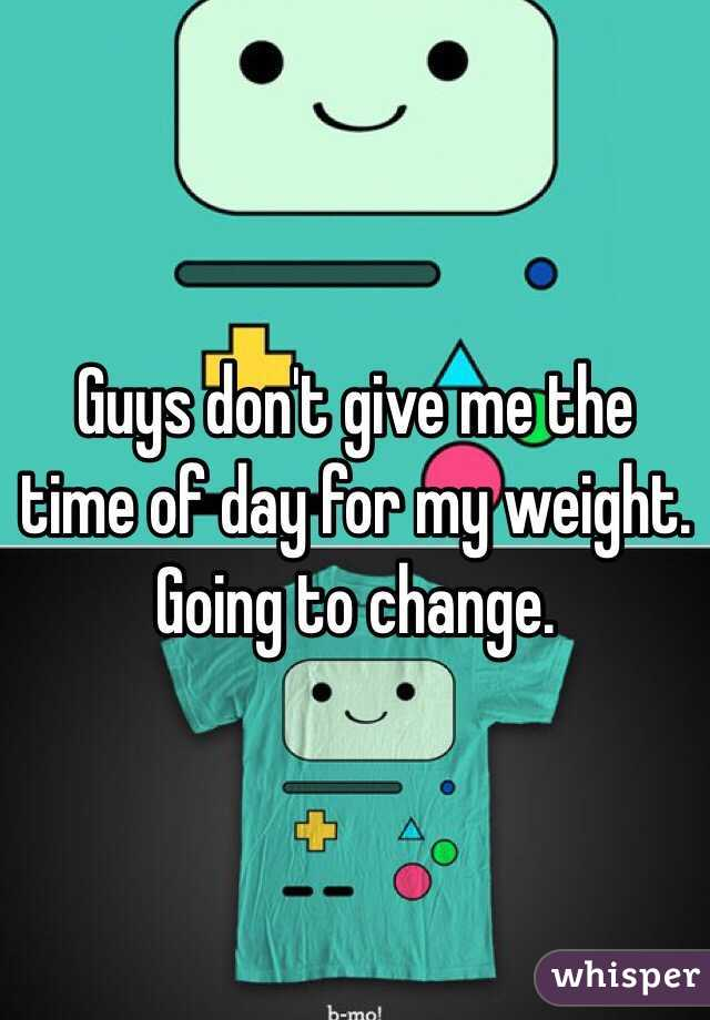Guys don't give me the time of day for my weight. Going to change.