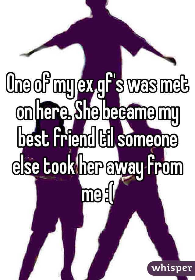 One of my ex gf's was met on here. She became my best friend til someone else took her away from me :(
