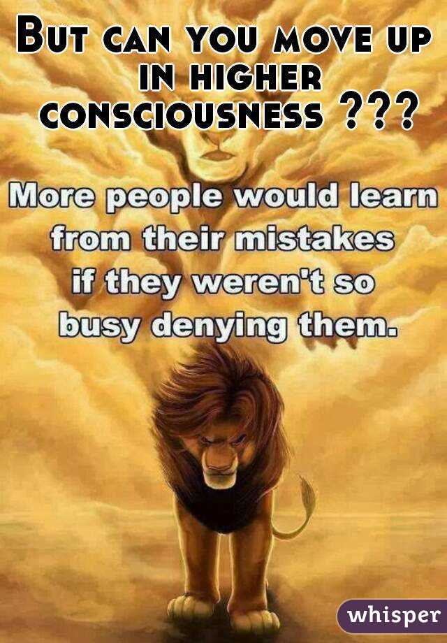 But can you move up in higher consciousness ???