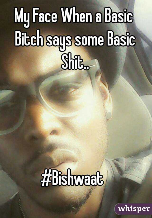 My Face When a Basic Bitch says some Basic Shit..     #Bishwaat