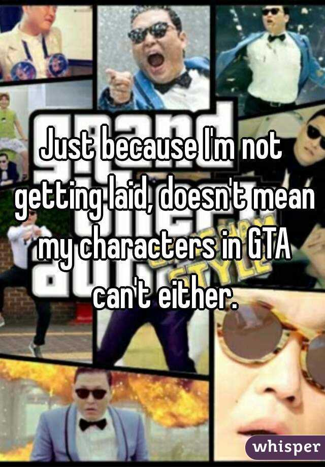 Just because I'm not getting laid, doesn't mean my characters in GTA can't either.