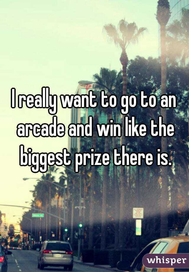 I really want to go to an arcade and win like the biggest prize there is.