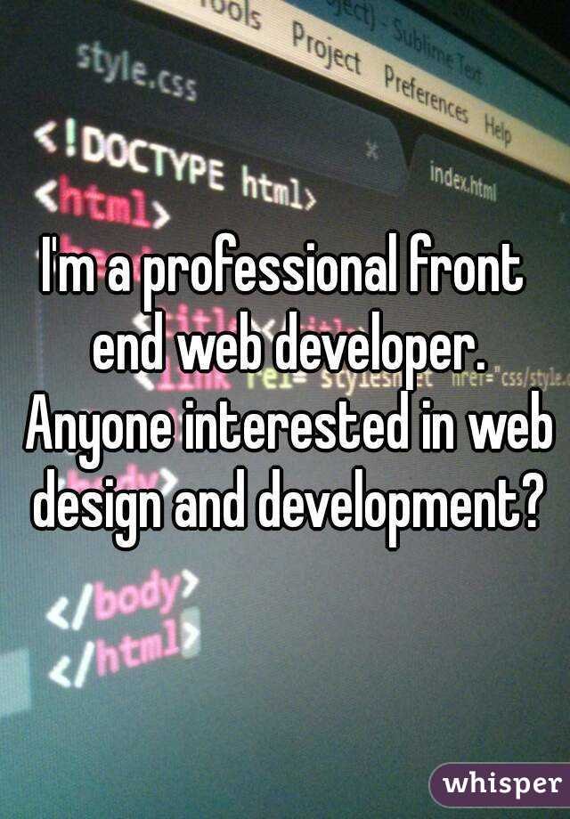 I'm a professional front end web developer. Anyone interested in web design and development?