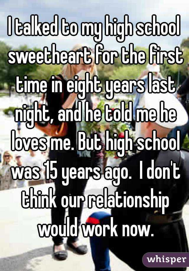 I talked to my high school sweetheart for the first time in eight years last night, and he told me he loves me. But high school was 15 years ago.  I don't think our relationship would work now.