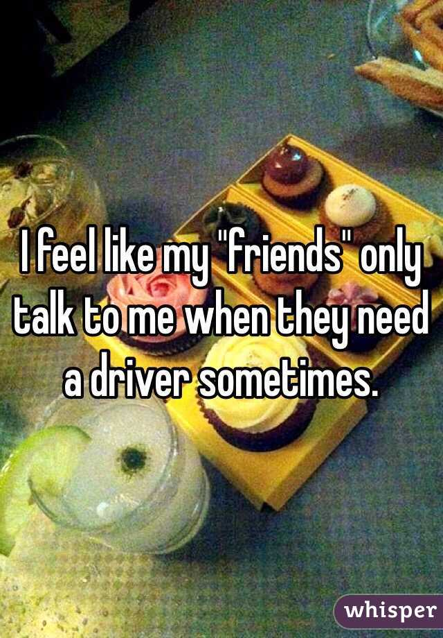 """I feel like my """"friends"""" only talk to me when they need a driver sometimes."""