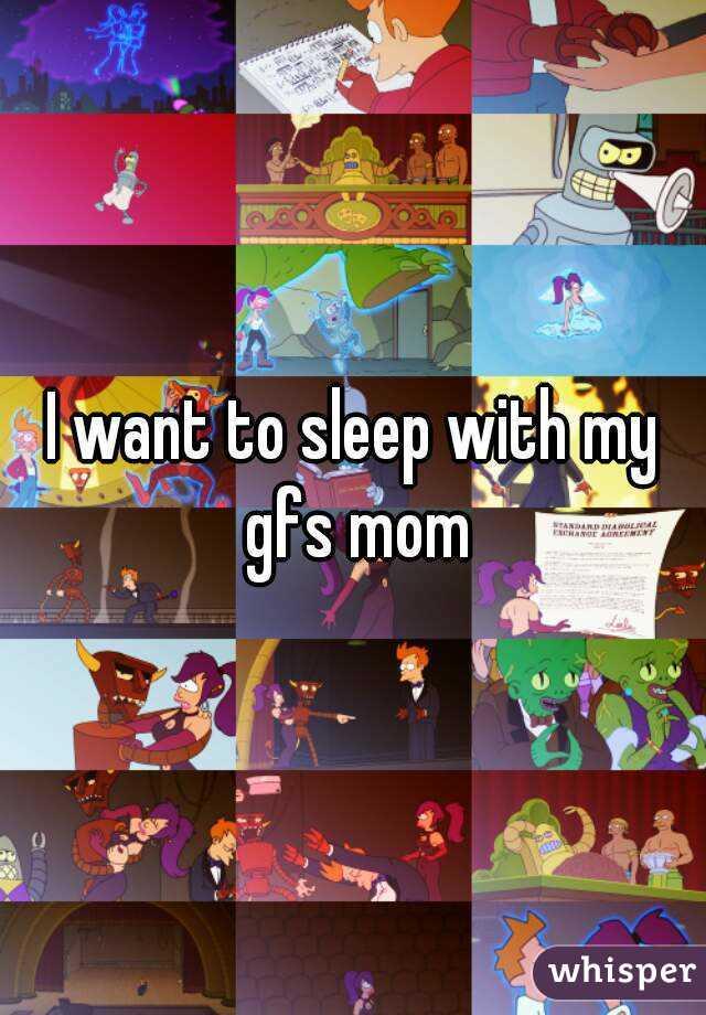 I want to sleep with my gfs mom