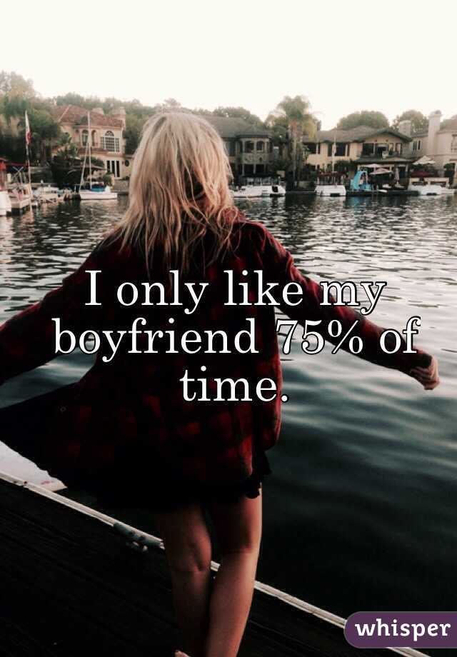 I only like my boyfriend 75% of time.
