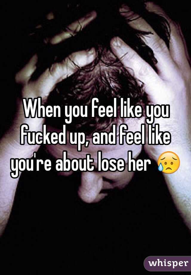 When you feel like you fucked up, and feel like you're about lose her 😥
